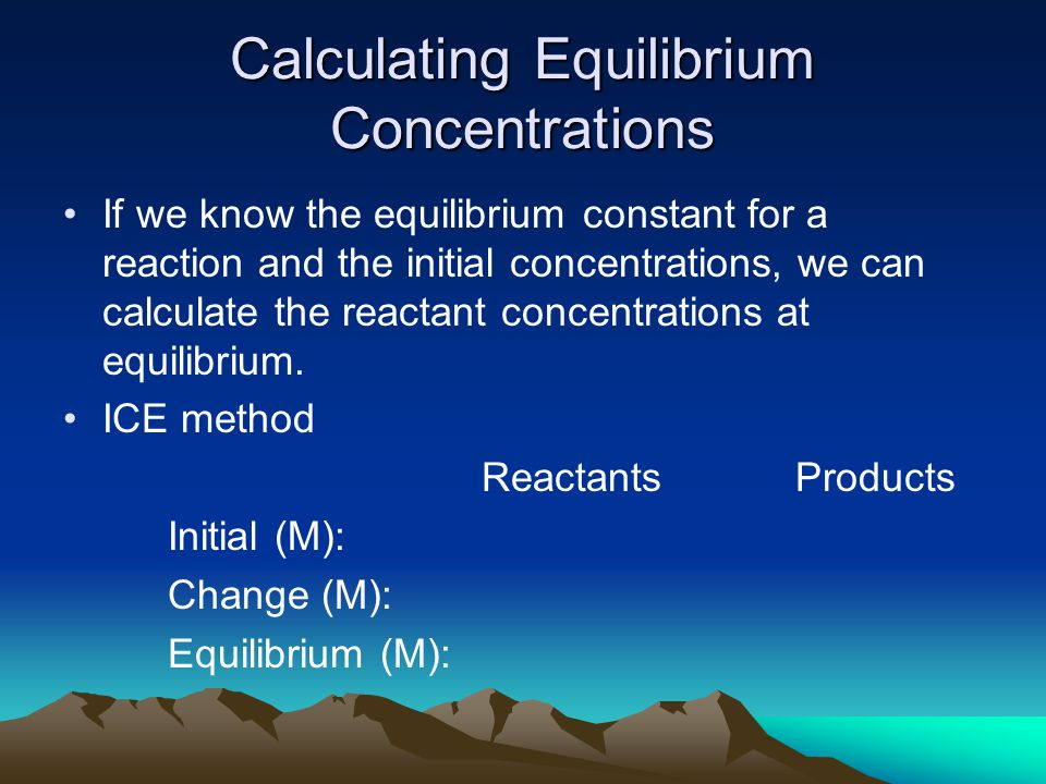 Calculating Equilibrium Concentrations If we know the equilibrium constant for a reaction and the initial concentrations, we can calculate the reactant concentrations at equilibrium.