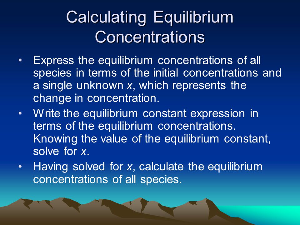 Calculating Equilibrium Concentrations Express the equilibrium concentrations of all species in terms of the initial concentrations and a single unknown x, which represents the change in concentration.