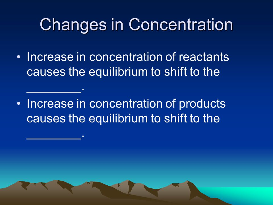 Changes in Concentration Increase in concentration of reactants causes the equilibrium to shift to the ________.