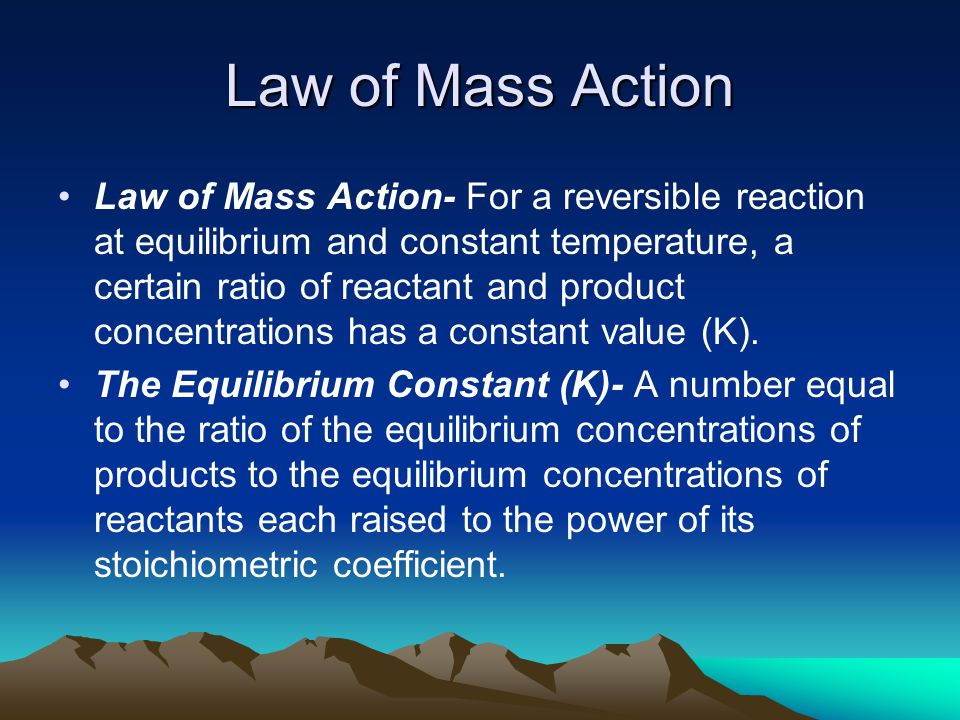 Law of Mass Action Law of Mass Action- For a reversible reaction at equilibrium and constant temperature, a certain ratio of reactant and product concentrations has a constant value (K).
