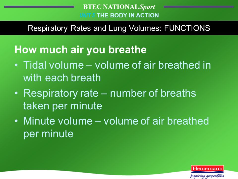 BTEC NATIONAL Sport UNIT 5 THE BODY IN ACTION Respiratory Rates and Lung Volumes: FUNCTIONS How much air you breathe Tidal volume – volume of air breathed in with each breath Respiratory rate – number of breaths taken per minute Minute volume – volume of air breathed per minute