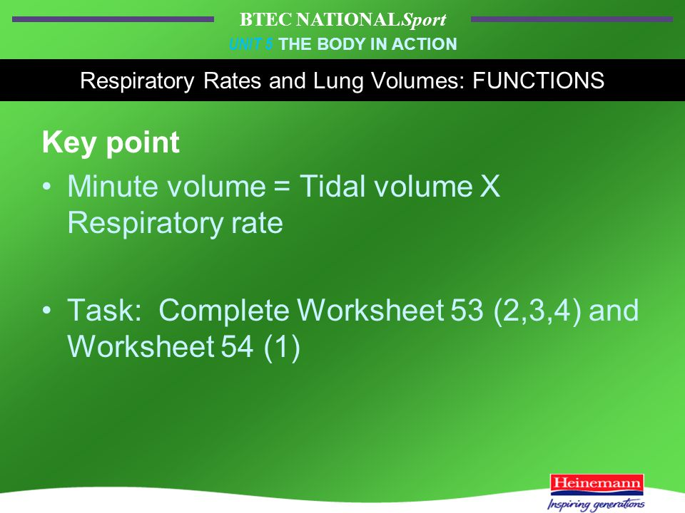 BTEC NATIONAL Sport UNIT 5 THE BODY IN ACTION Respiratory Rates and Lung Volumes: FUNCTIONS Key point Minute volume = Tidal volume X Respiratory rate Task: Complete Worksheet 53 (2,3,4) and Worksheet 54 (1)