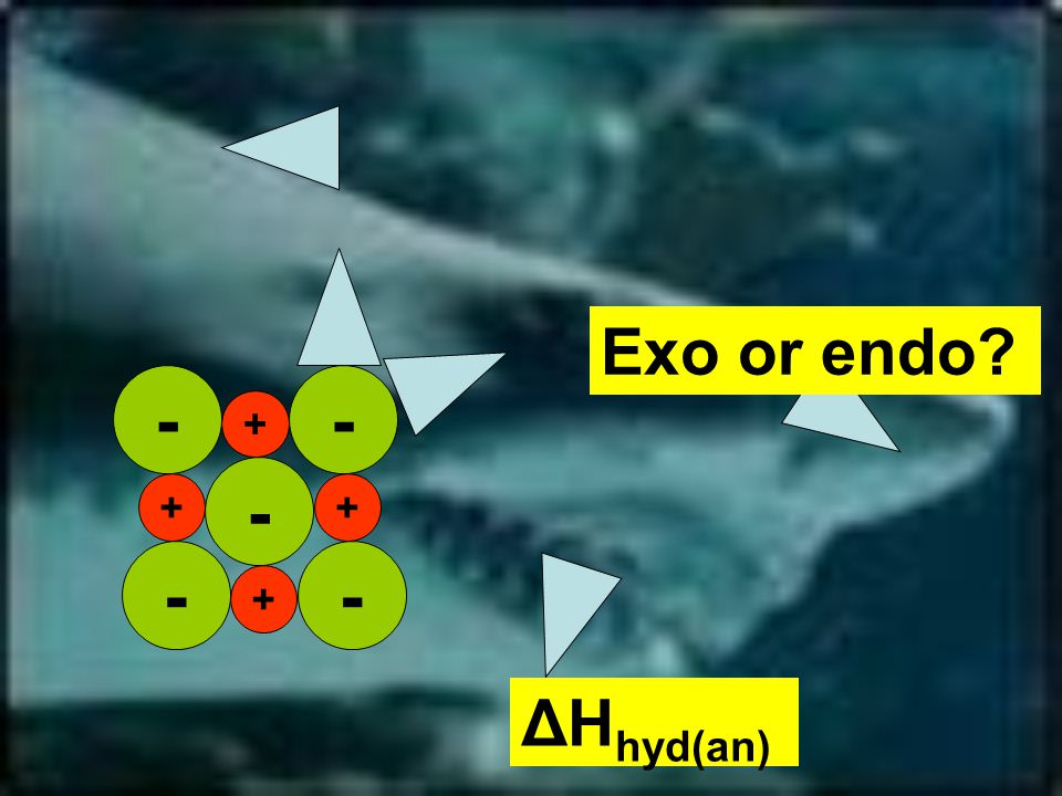 -- - - + + + + - Exo or endo ΔH hyd(an)