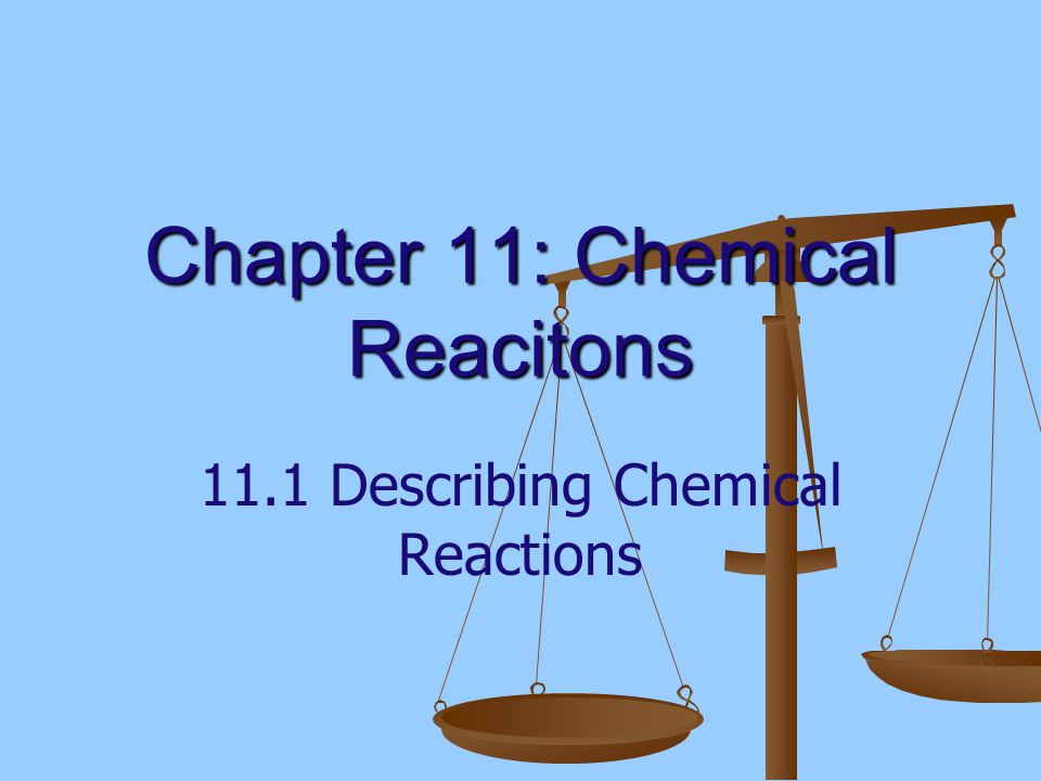 Chapter 11: Chemical Reacitons 11.1 Describing Chemical Reactions