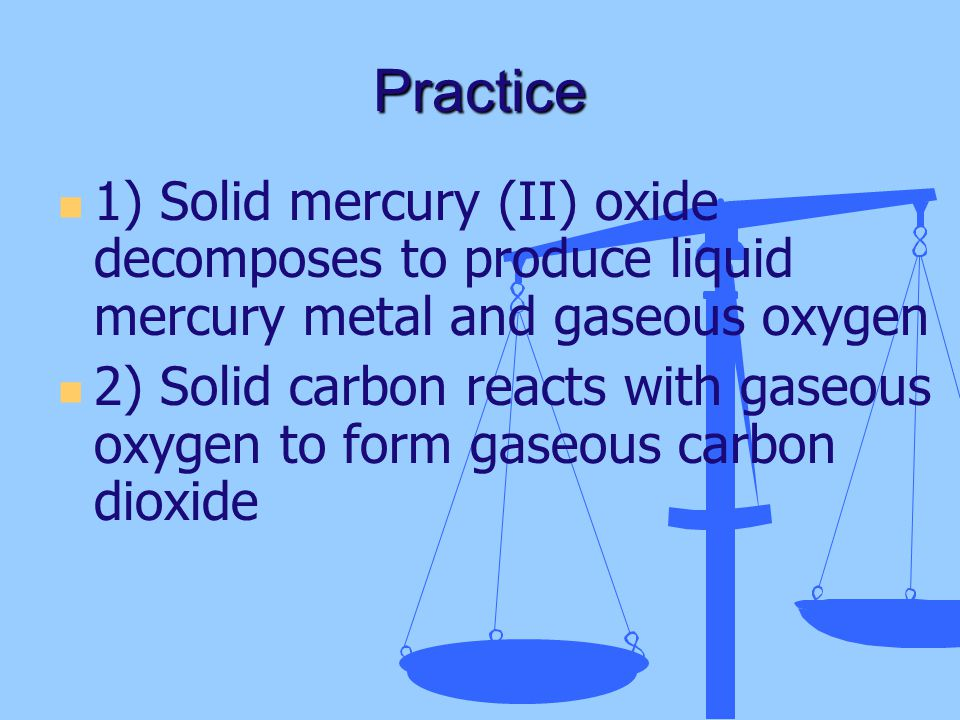 Practice 1) Solid mercury (II) oxide decomposes to produce liquid mercury metal and gaseous oxygen 2) Solid carbon reacts with gaseous oxygen to form