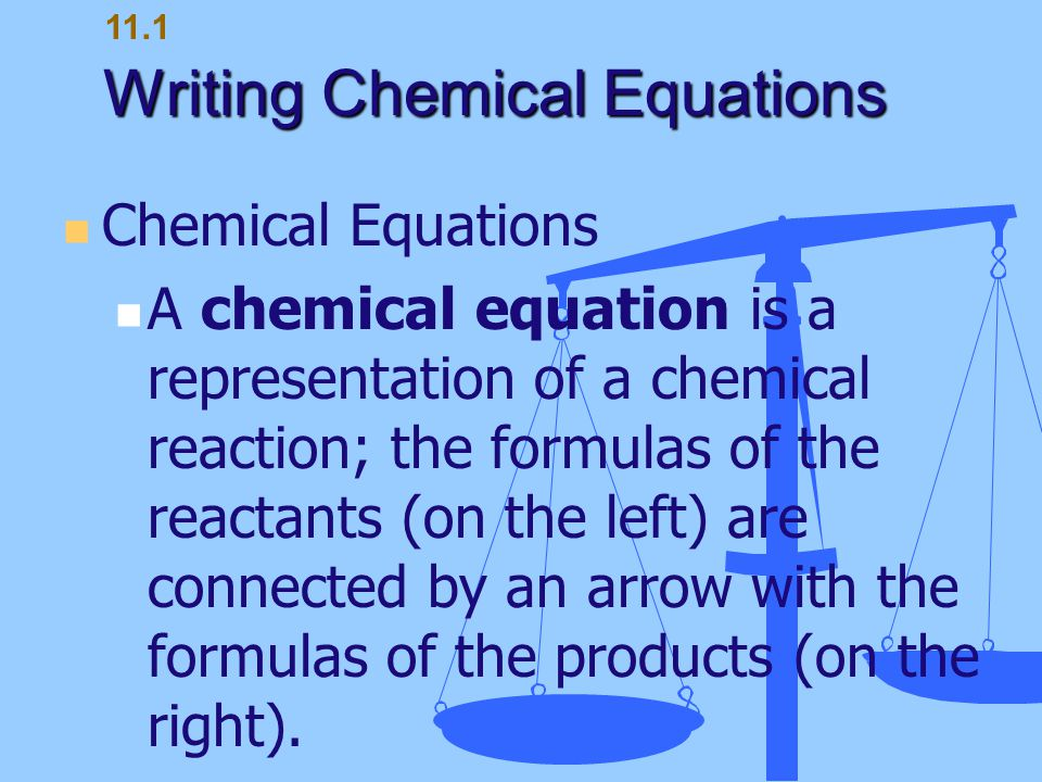 Writing Chemical Equations Chemical Equations A chemical equation is a representation of a chemical reaction; the formulas of the reactants (on the le