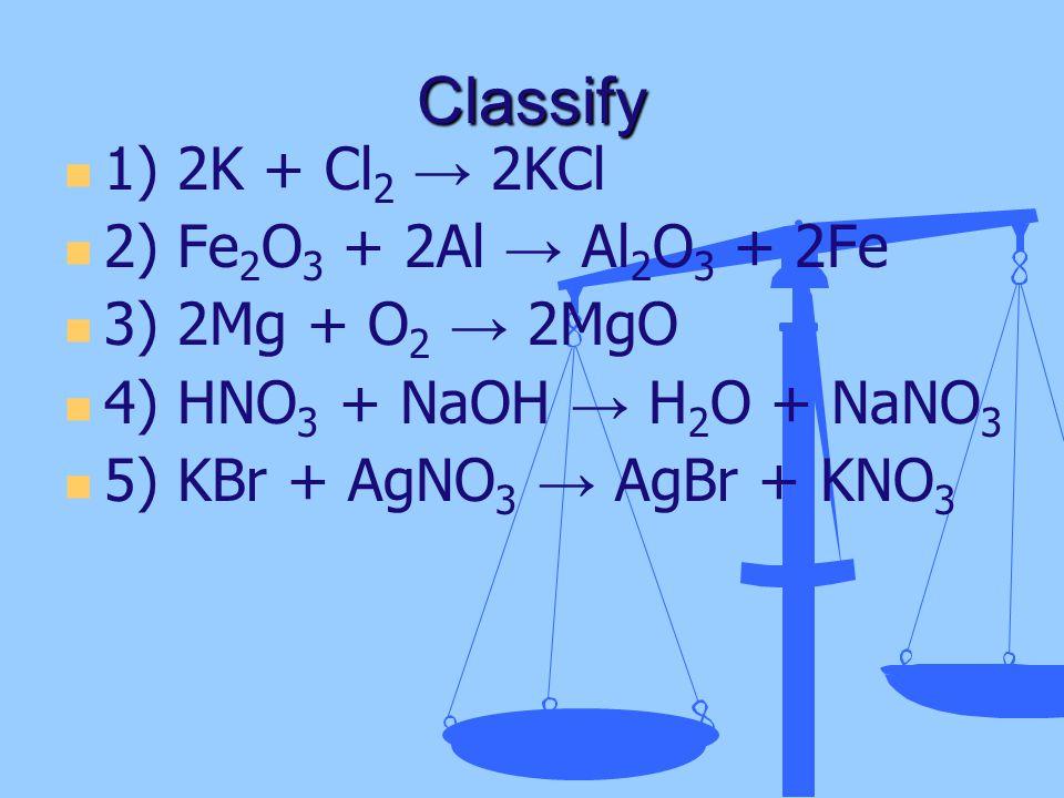 Classify 1) 2K + Cl 2 → 2KCl 2) Fe 2 O 3 + 2Al → Al 2 O 3 + 2Fe 3) 2Mg + O 2 → 2MgO 4) HNO 3 + NaOH → H 2 O + NaNO 3 5) KBr + AgNO 3 → AgBr + KNO 3