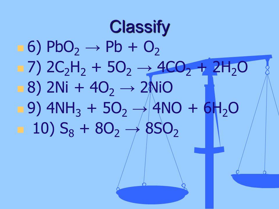 Classify 6) PbO 2 → Pb + O 2 7) 2C 2 H 2 + 5O 2 → 4CO 2 + 2H 2 O 8) 2Ni + 4O 2 → 2NiO 9) 4NH 3 + 5O 2 → 4NO + 6H 2 O 10) S 8 + 8O 2 → 8SO 2