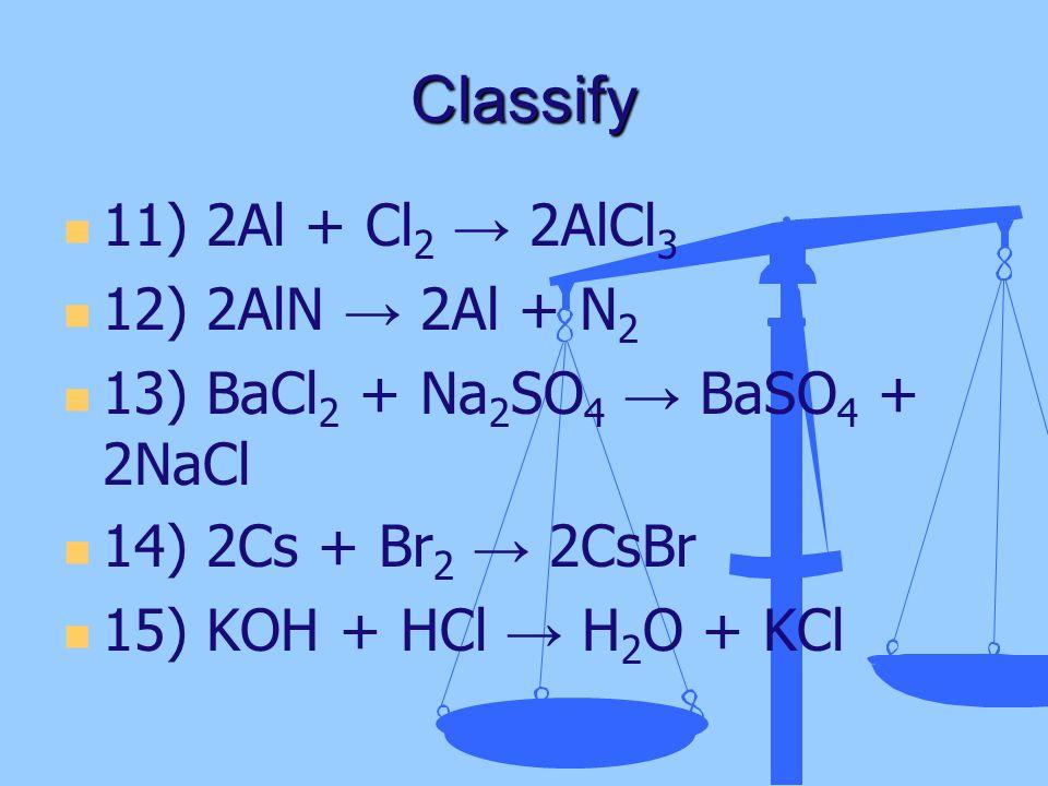 Classify 11) 2Al + Cl 2 → 2AlCl 3 12) 2AlN → 2Al + N 2 13) BaCl 2 + Na 2 SO 4 → BaSO 4 + 2NaCl 14) 2Cs + Br 2 → 2CsBr 15) KOH + HCl → H 2 O + KCl
