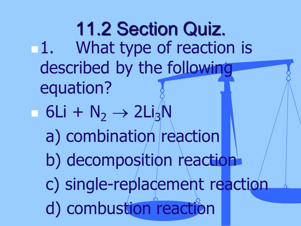 1. What type of reaction is described by the following equation? 6Li + N 2  2Li 3 N a) combination reaction b) decomposition reaction c) single-repla