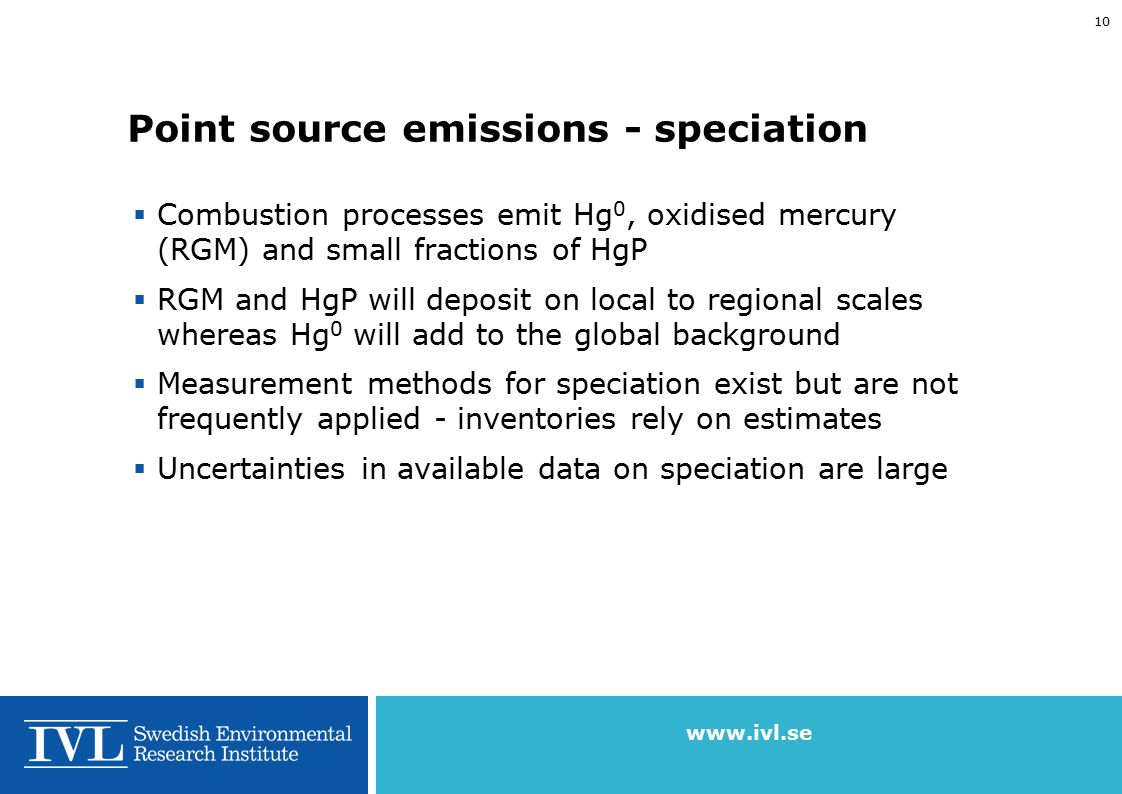 www.ivl.se 9 Speciation of emitted mercury Hg 0 RGM HgP Slide courtesy of Jozef Pacyna, NILU