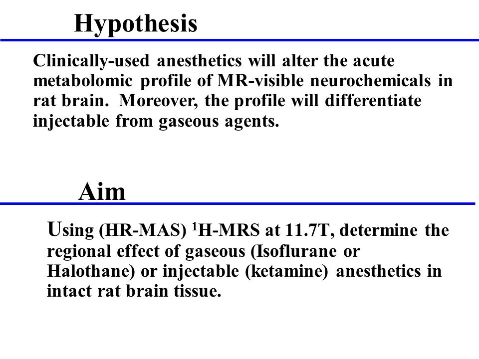 U sing (HR-MAS) 1 H-MRS at 11.7T, determine the regional effect of gaseous (Isoflurane or Halothane) or injectable (ketamine) anesthetics in intact rat brain tissue.