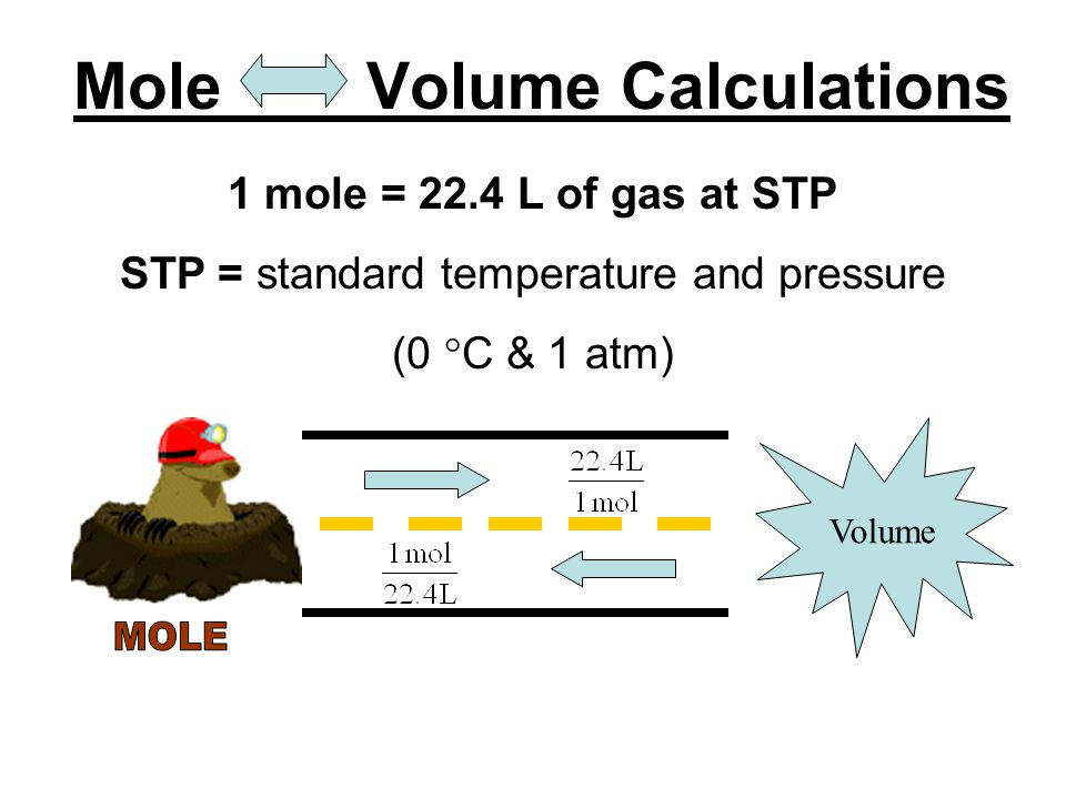 Volume ↔ Mole Conversion: ● Conversion Factor: -1 mole of any gas at STP = 22.4 L -this is known as MOLAR VOLUME - STP = standard temperature (0 o C) and standard pressure (1 atm)
