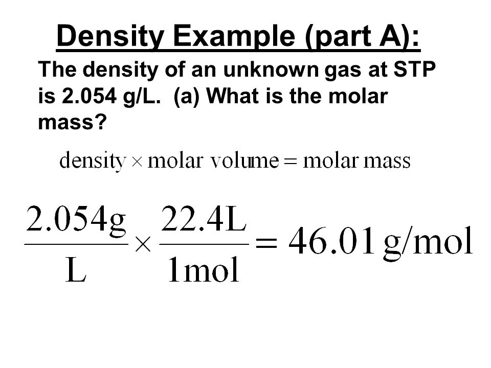 DENSITY: Density = Mass / Volume When given the density of an unknown gas, one can multiply by the molar volume to find the molar mass.