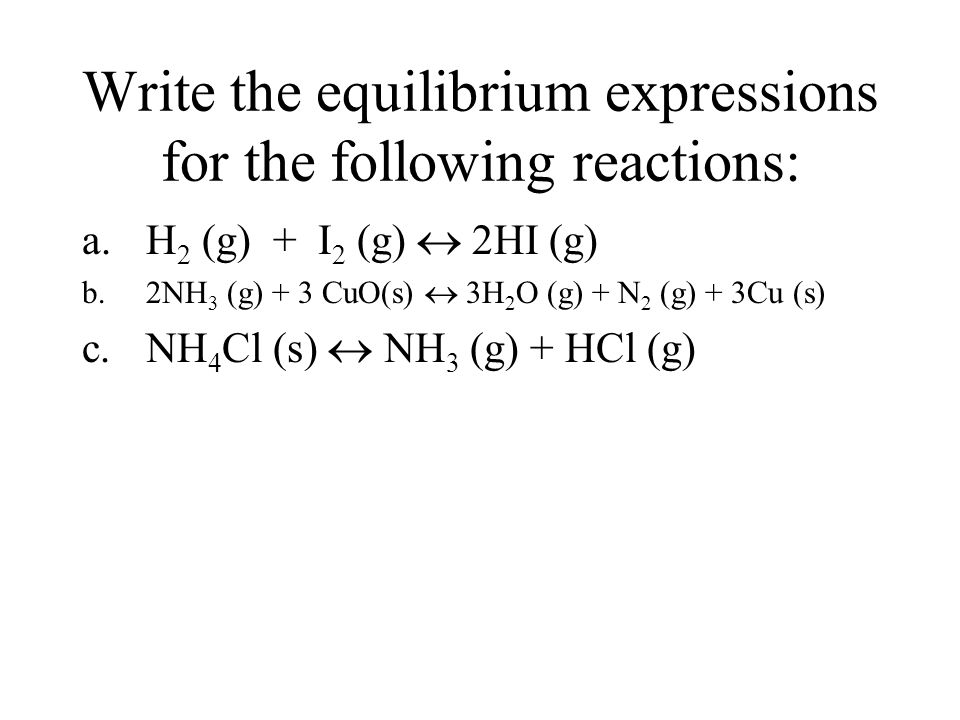 Write the equilibrium expressions for the following reactions: a.H 2 (g) + I 2 (g)  2HI (g) b.2NH 3 (g) + 3 CuO(s)  3H 2 O (g) + N 2 (g) + 3Cu (s) c.NH 4 Cl (s)  NH 3 (g) + HCl (g)
