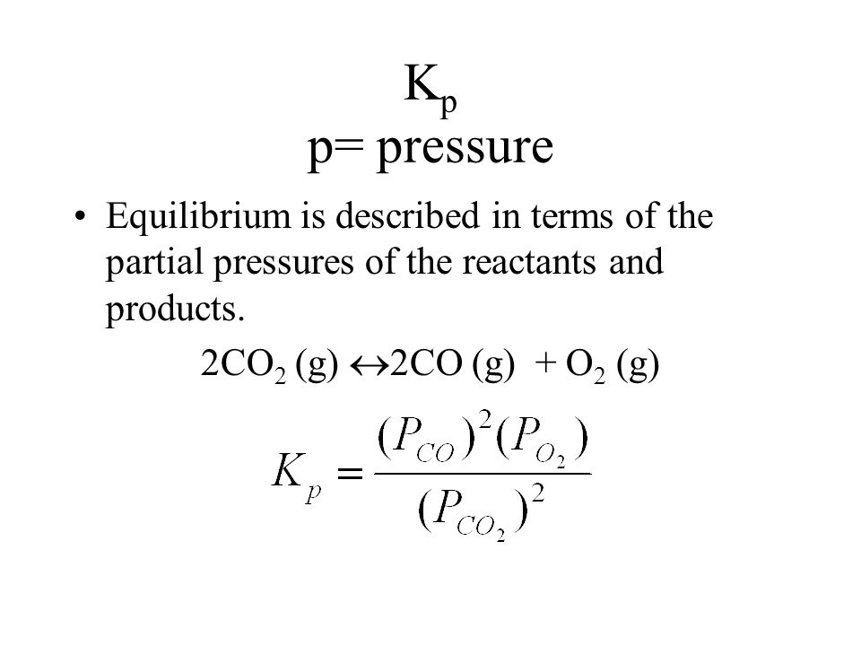 K p p= pressure Equilibrium is described in terms of the partial pressures of the reactants and products.