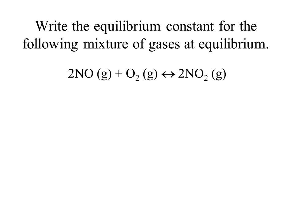 Write the equilibrium constant for the following mixture of gases at equilibrium.