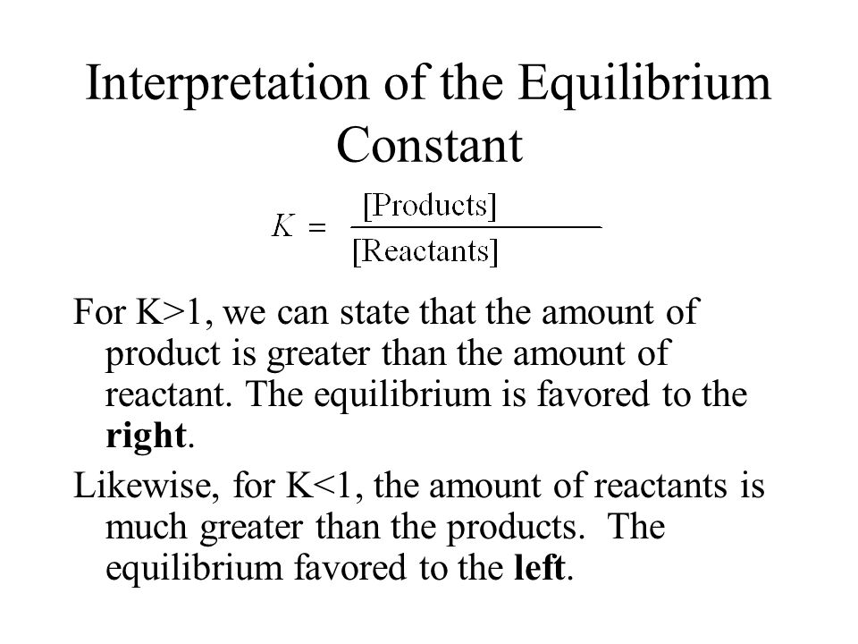 Interpretation of the Equilibrium Constant For K>1, we can state that the amount of product is greater than the amount of reactant.