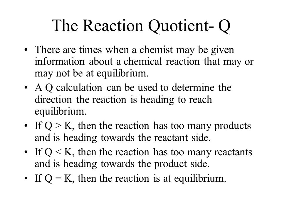 The Reaction Quotient- Q There are times when a chemist may be given information about a chemical reaction that may or may not be at equilibrium.
