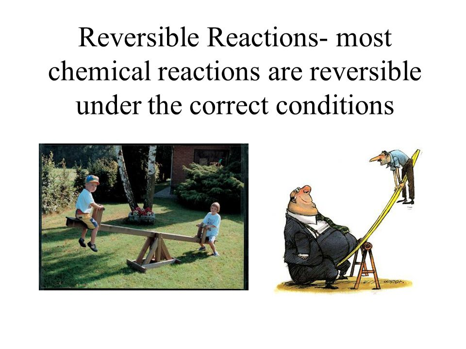 Reversible Reactions- most chemical reactions are reversible under the correct conditions