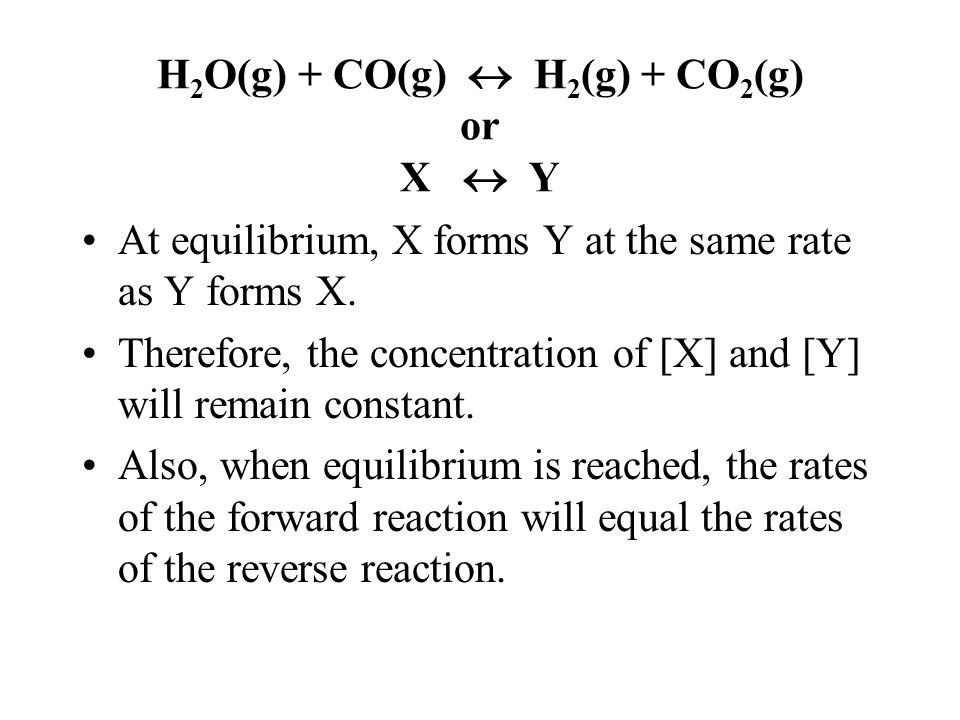 H 2 O(g) + CO(g)  H 2 (g) + CO 2 (g) or X  Y At equilibrium, X forms Y at the same rate as Y forms X.