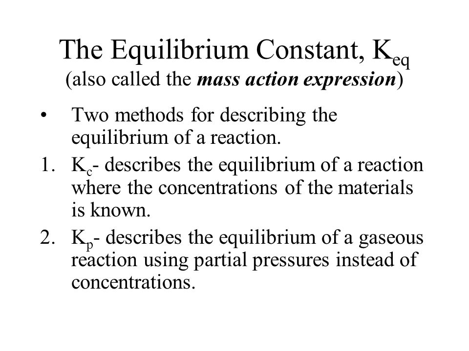 The Equilibrium Constant, K eq (also called the mass action expression) Two methods for describing the equilibrium of a reaction.