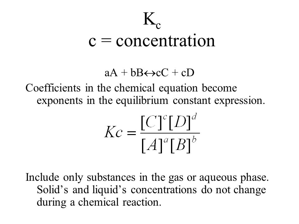 K c c = concentration aA + bB  cC + cD Coefficients in the chemical equation become exponents in the equilibrium constant expression.