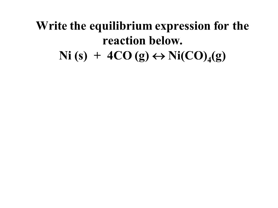 Write the equilibrium expression for the reaction below. Ni (s) + 4CO (g)  Ni(CO) 4 (g)