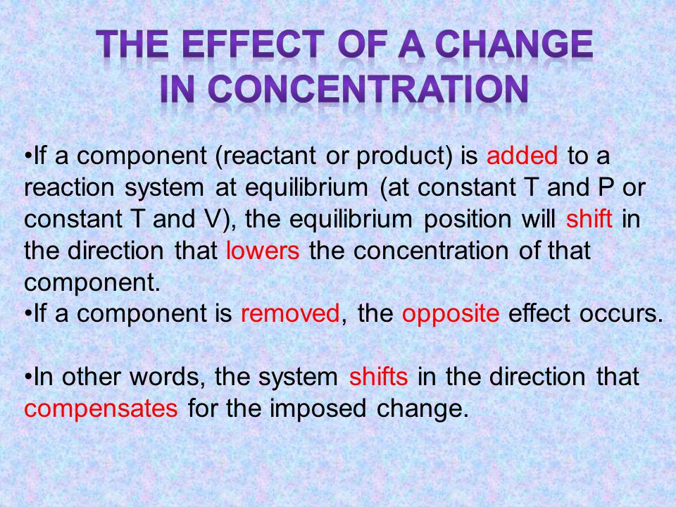 If a component (reactant or product) is added to a reaction system at equilibrium (at constant T and P or constant T and V), the equilibrium position will shift in the direction that lowers the concentration of that component.