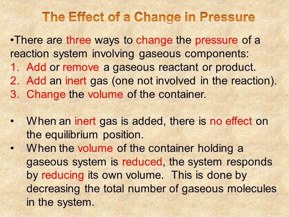 There are three ways to change the pressure of a reaction system involving gaseous components: 1.Add or remove a gaseous reactant or product. 2.Add an