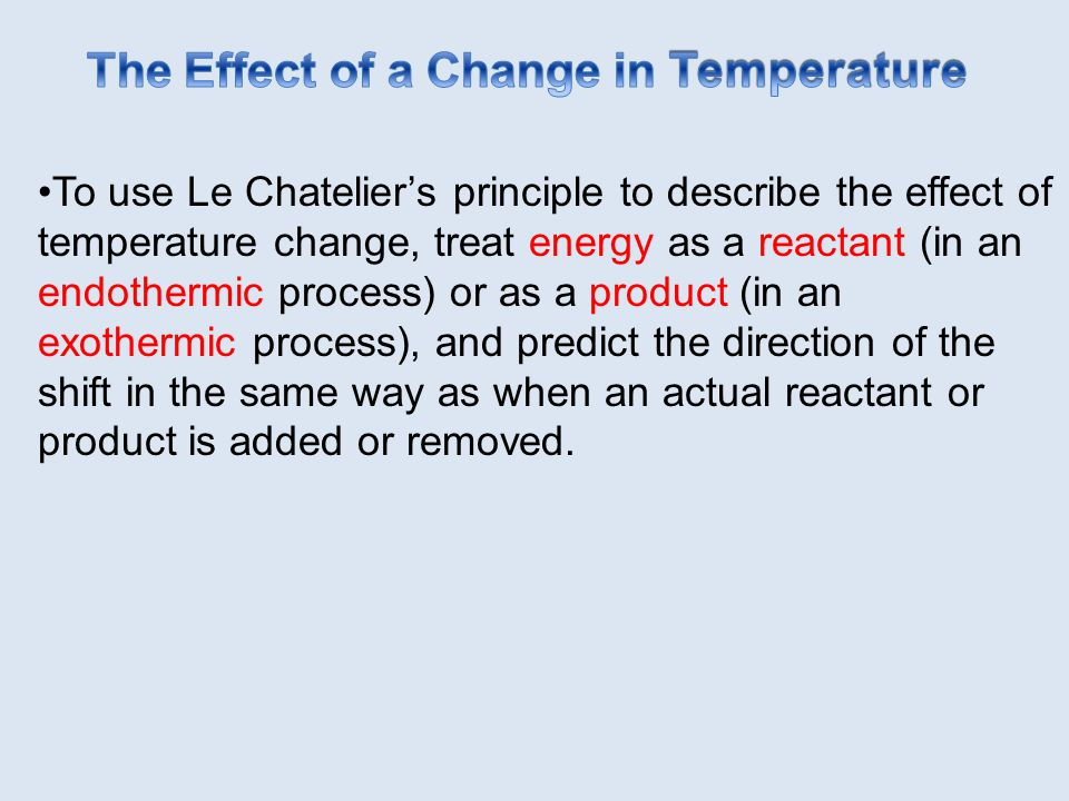 To use Le Chatelier's principle to describe the effect of temperature change, treat energy as a reactant (in an endothermic process) or as a product (