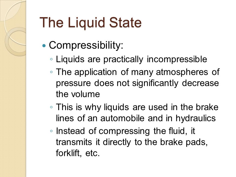 The Liquid State Compressibility: ◦ Liquids are practically incompressible ◦ The application of many atmospheres of pressure does not significantly de