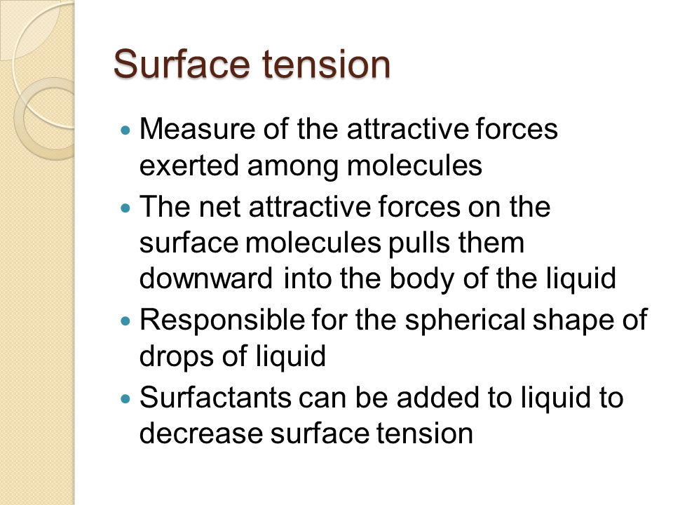 Surface tension Measure of the attractive forces exerted among molecules The net attractive forces on the surface molecules pulls them downward into t