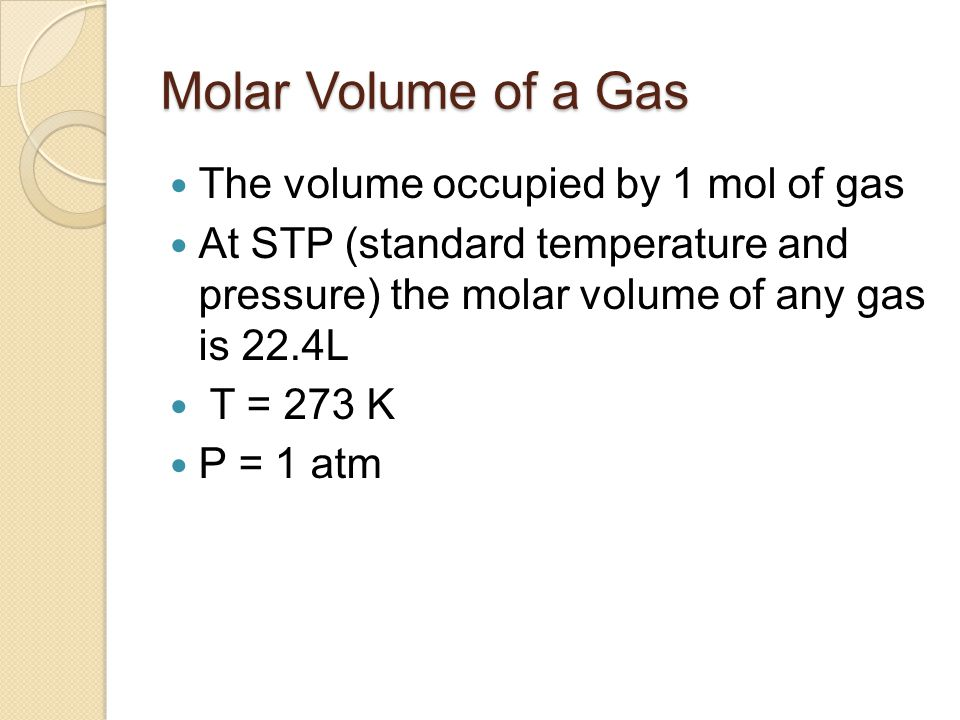 Molar Volume of a Gas The volume occupied by 1 mol of gas At STP (standard temperature and pressure) the molar volume of any gas is 22.4L T = 273 K P
