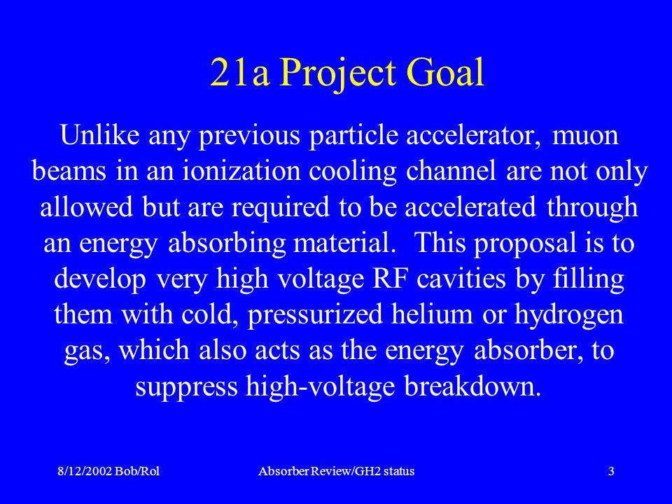 8/12/2002 Bob/RolAbsorber Review/GH2 status3 21a Project Goal Unlike any previous particle accelerator, muon beams in an ionization cooling channel are not only allowed but are required to be accelerated through an energy absorbing material.