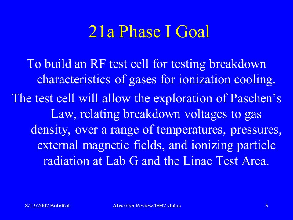 8/12/2002 Bob/RolAbsorber Review/GH2 status5 21a Phase I Goal To build an RF test cell for testing breakdown characteristics of gases for ionization cooling.