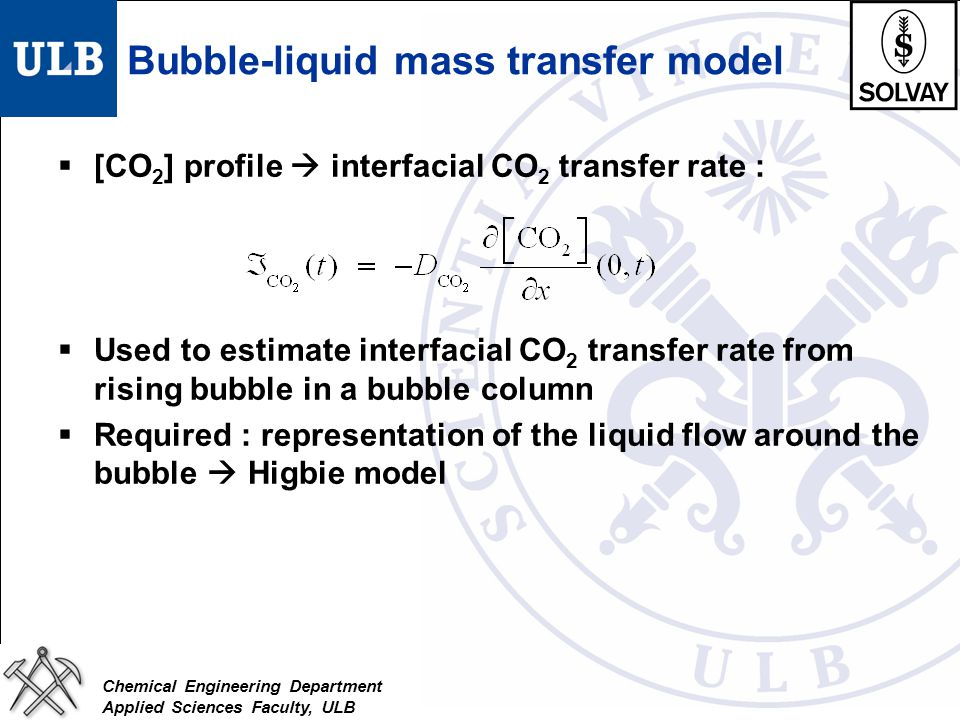 Chemical Engineering Department Applied Sciences Faculty, ULB Bubble-liquid mass transfer model  [CO 2 ] profile  interfacial CO 2 transfer rate : 