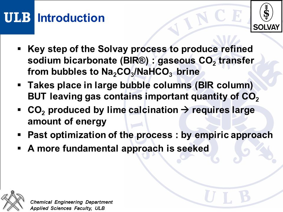Chemical Engineering Department Applied Sciences Faculty, ULB Introduction  Key step of the Solvay process to produce refined sodium bicarbonate (BIR