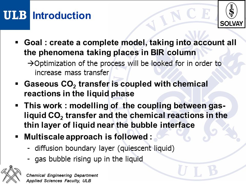 Chemical Engineering Department Applied Sciences Faculty, ULB Introduction  Goal : create a complete model, taking into account all the phenomena tak