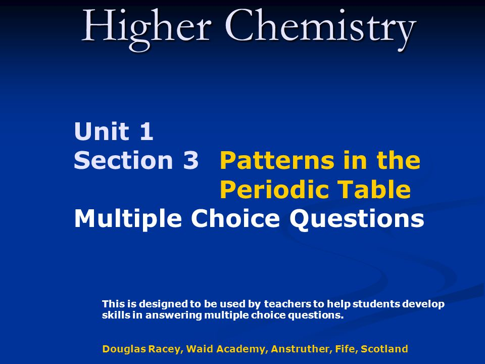 Higher Chemistry Unit 1 Section 3 Patterns in the Periodic Table Multiple Choice Questions This is designed to be used by teachers to help students develop skills in answering multiple choice questions.