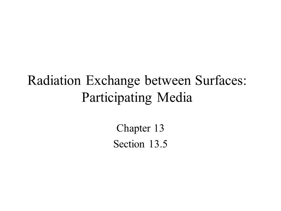 Radiation Exchange between Surfaces: Participating Media Chapter 13 Section 13.5