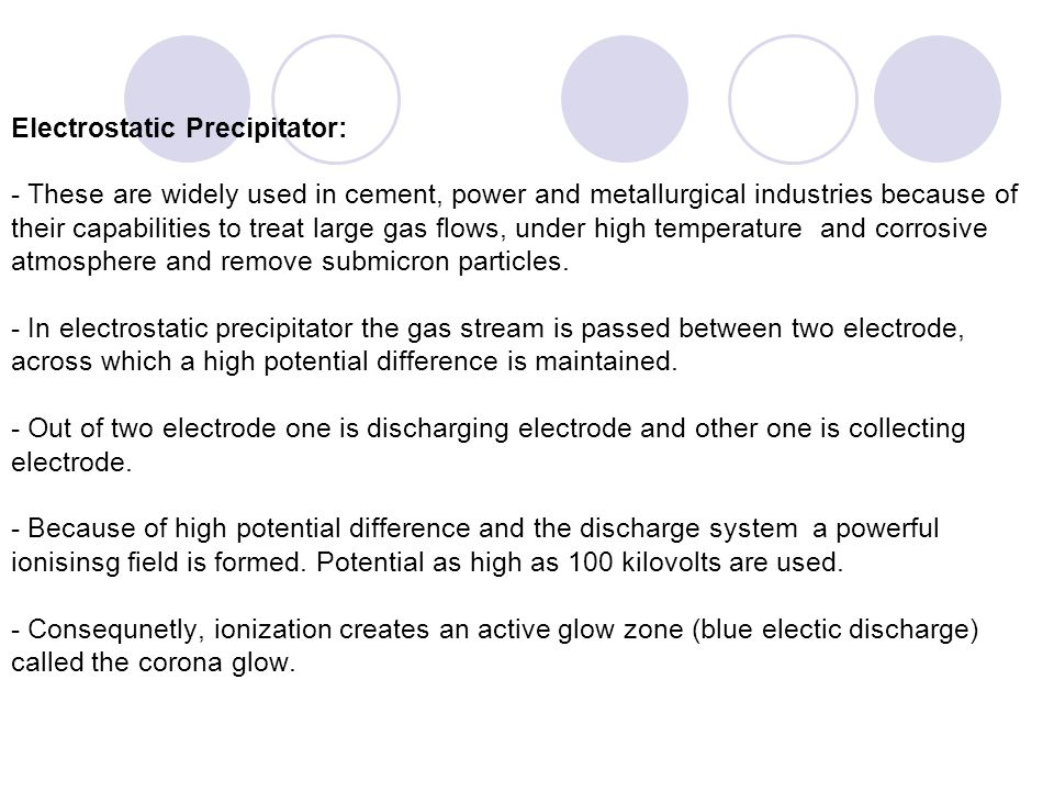 Electrostatic Precipitator: - These are widely used in cement, power and metallurgical industries because of their capabilities to treat large gas flo