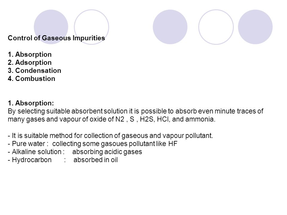 Control of Gaseous Impurities 1. Absorption 2. Adsorption 3. Condensation 4. Combustion 1. Absorption: By selecting suitable absorbent solution it is