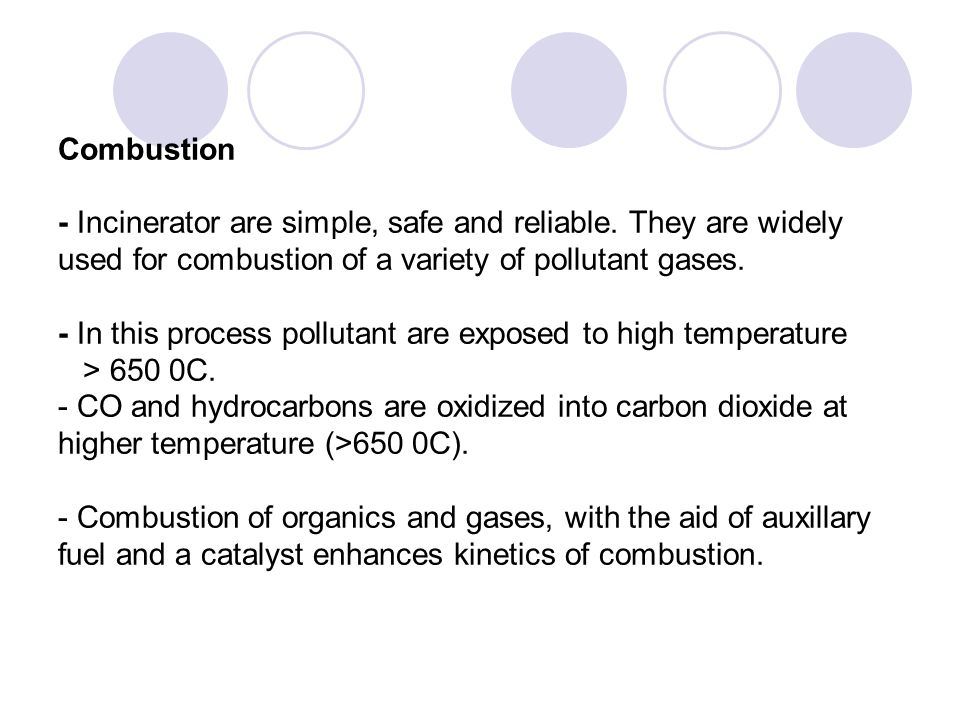 Combustion - Incinerator are simple, safe and reliable. They are widely used for combustion of a variety of pollutant gases. - In this process polluta