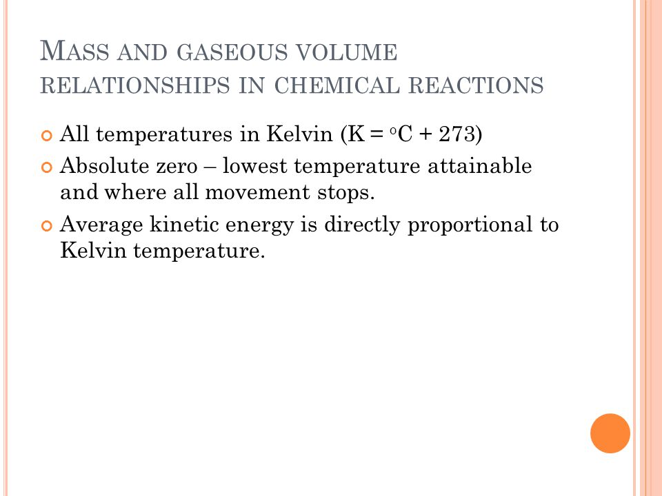 M ASS AND GASEOUS VOLUME RELATIONSHIPS IN CHEMICAL REACTIONS All temperatures in Kelvin (K = o C + 273) Absolute zero – lowest temperature attainable and where all movement stops.