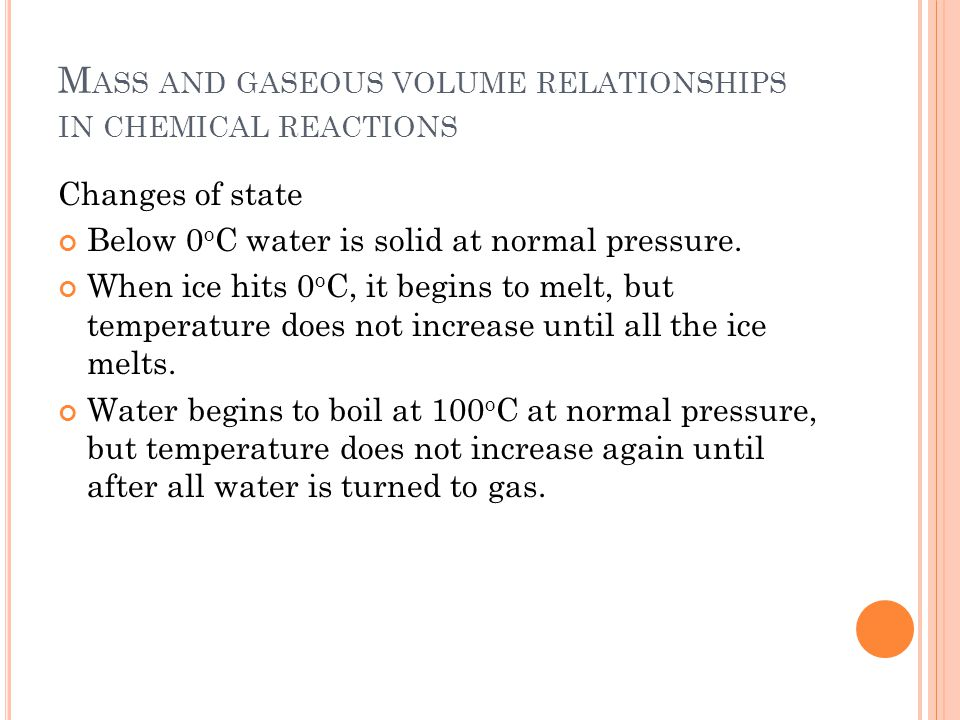 M ASS AND GASEOUS VOLUME RELATIONSHIPS IN CHEMICAL REACTIONS Changes of state Below 0 o C water is solid at normal pressure.