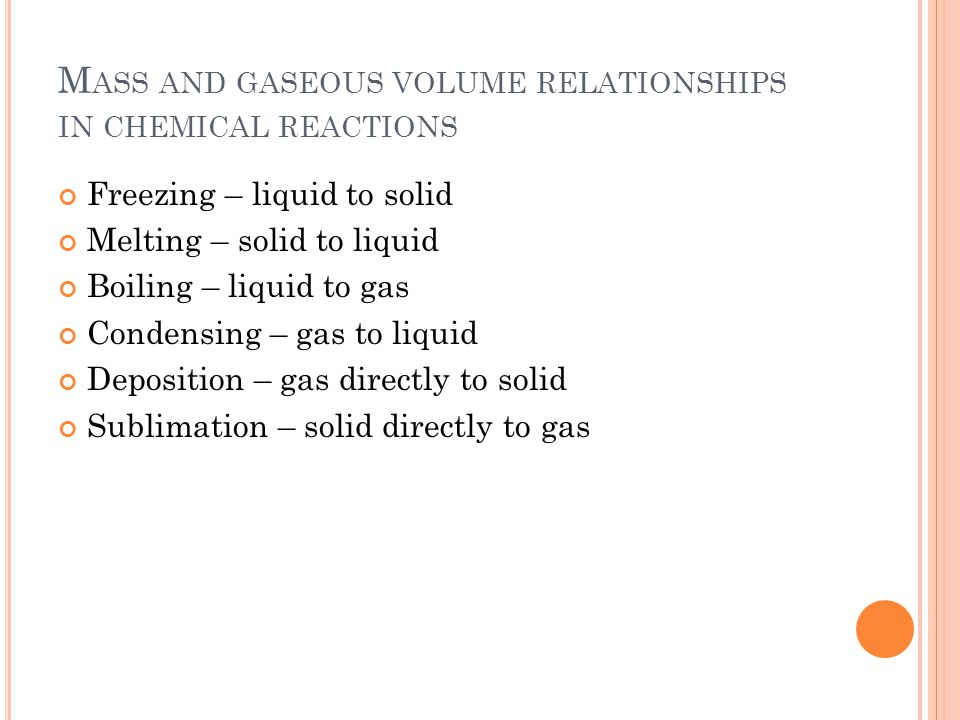 M ASS AND GASEOUS VOLUME RELATIONSHIPS IN CHEMICAL REACTIONS Freezing – liquid to solid Melting – solid to liquid Boiling – liquid to gas Condensing – gas to liquid Deposition – gas directly to solid Sublimation – solid directly to gas