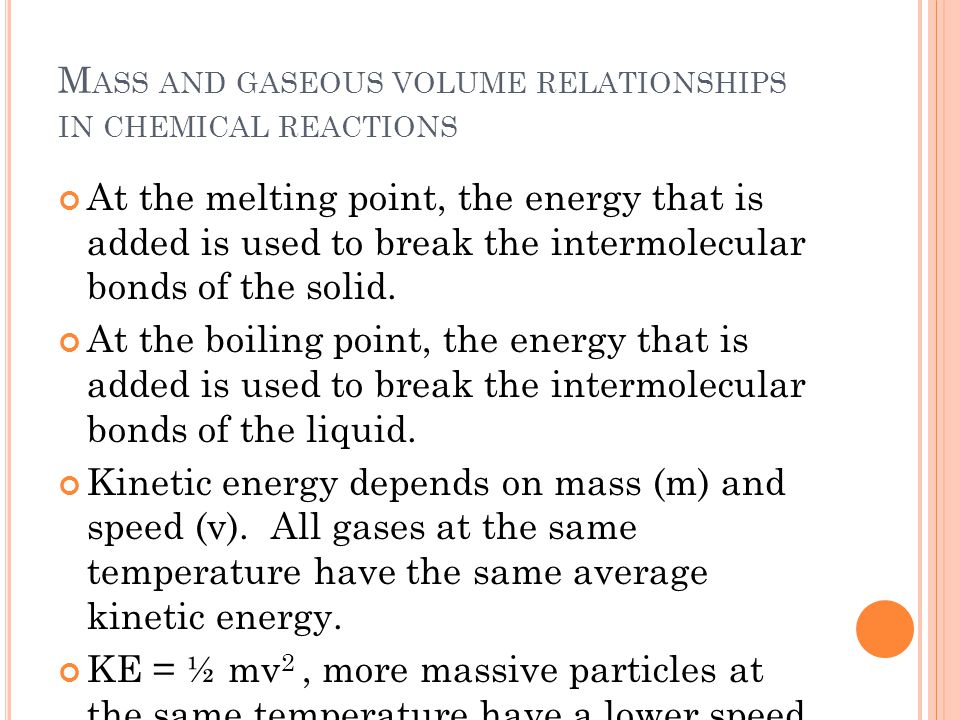 M ASS AND GASEOUS VOLUME RELATIONSHIPS IN CHEMICAL REACTIONS At the melting point, the energy that is added is used to break the intermolecular bonds of the solid.