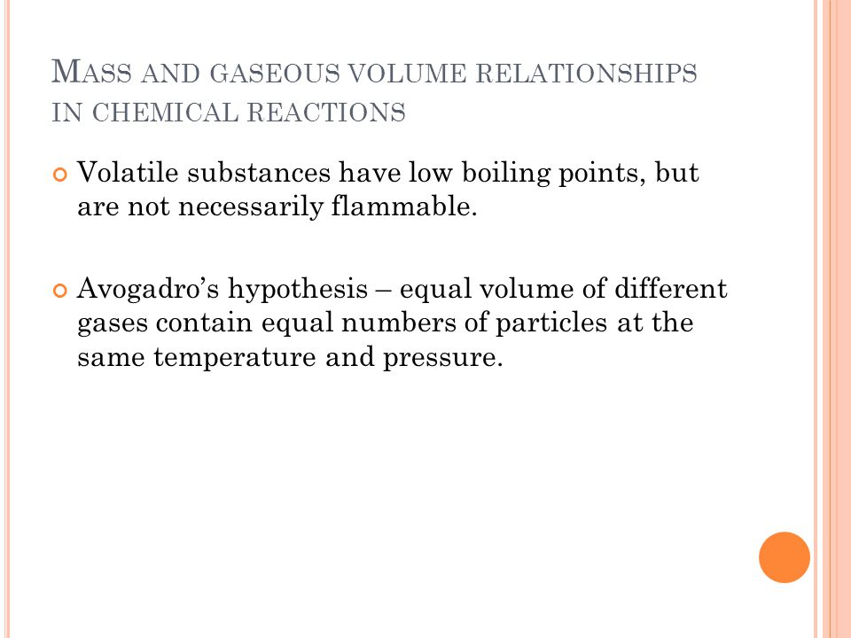 M ASS AND GASEOUS VOLUME RELATIONSHIPS IN CHEMICAL REACTIONS Volatile substances have low boiling points, but are not necessarily flammable.