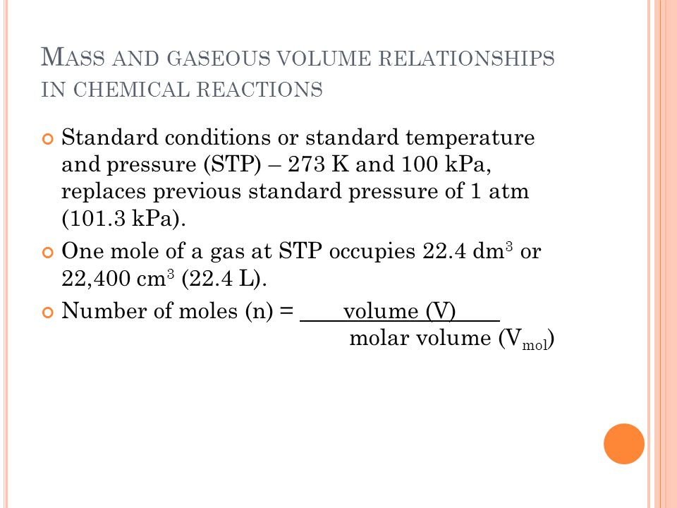 M ASS AND GASEOUS VOLUME RELATIONSHIPS IN CHEMICAL REACTIONS Standard conditions or standard temperature and pressure (STP) – 273 K and 100 kPa, replaces previous standard pressure of 1 atm (101.3 kPa).